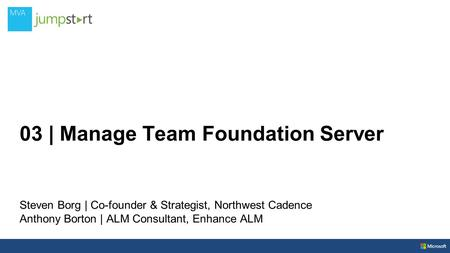 03 | Manage Team Foundation Server Steven Borg | Co-founder & Strategist, Northwest Cadence Anthony Borton | ALM Consultant, Enhance ALM.