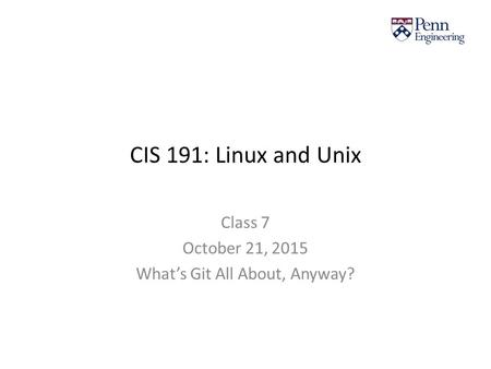 CIS 191: Linux and Unix Class 7 October 21, 2015 What's Git All About, Anyway?