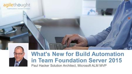 What's New for Build Automation in Team Foundation Server 2015 Paul Hacker Solution Architect, Microsoft ALM MVP.