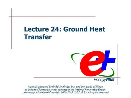 Lecture 24: Ground Heat Transfer Material prepared by GARD Analytics, Inc. and University of Illinois at Urbana-Champaign under contract to the National.