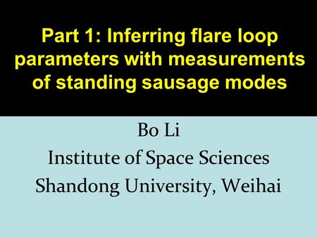 1 Part 1: Inferring flare loop parameters with measurements of standing sausage modes Bo Li Institute of Space Sciences Shandong University, Weihai.