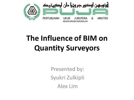 The Influence of BIM on Quantity Surveyors Presented by: Syukri Zulkipli Alex Lim.