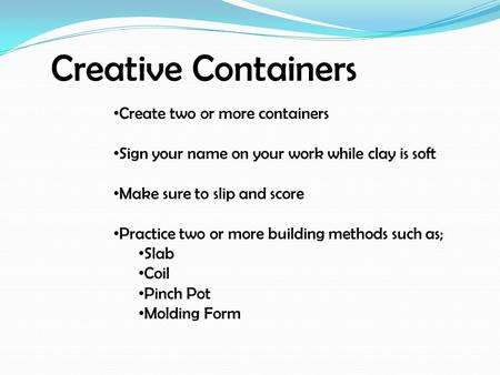 Creative Containers Create two or more containers Sign your name on your work while clay is soft Make sure to slip and score Practice two or more building.
