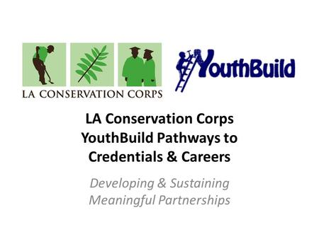 LA Conservation Corps YouthBuild Pathways to Credentials & Careers Developing & Sustaining Meaningful Partnerships.
