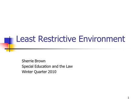 1 Least Restrictive Environment Sherrie Brown Special Education and the Law Winter Quarter 2010.