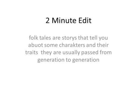 2 Minute Edit folk tales are storys that tell you abuot some charakters and their traits they are usually passed from generation to generation.