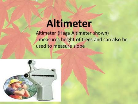Altimeter Altimeter (Haga Altimeter shown) - measures height of trees and can also be used to measure slope.