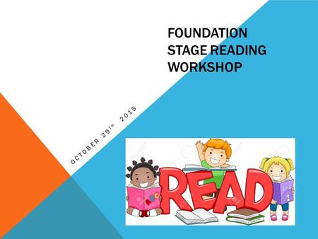 FOUNDATION STAGE READING WORKSHOP OCTOBER 29 TH 2015.