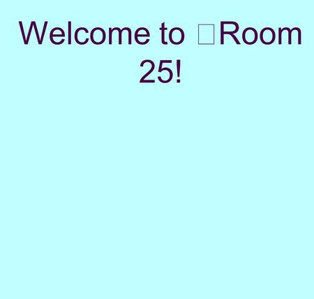 Welcome to Room 25!. BE AWESOME W hat inspires you to be awesome?