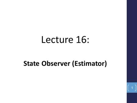 Lecture 16: State Observer (Estimator) 1. Objectives Define the observability of dynamic systems. Design state estimators (observers). Select the eigenvalues.
