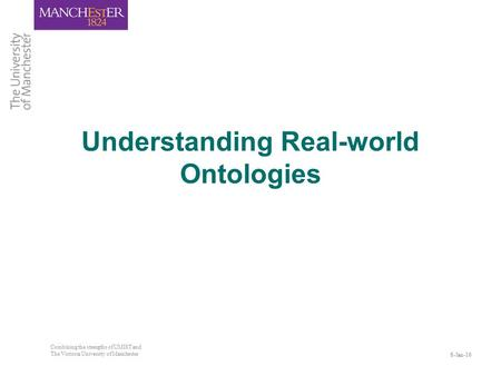 8-Jan-16 Combining the strengths of UMIST and The Victoria University of Manchester Understanding Real-world Ontologies.