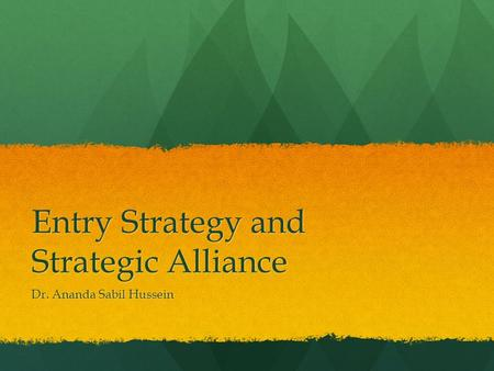 Entry Strategy and Strategic Alliance Dr. Ananda Sabil Hussein.