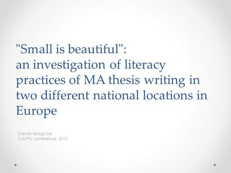 Small is beautiful: an investigation of literacy practices of MA thesis writing in two different national locations in Europe Carole Sedgwick CALPIU.