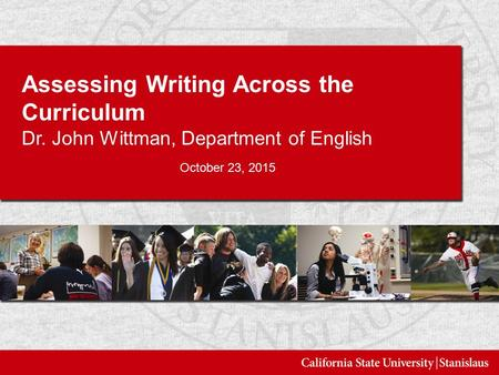Assessing Writing Across the Curriculum Dr. John Wittman, Department of English October 23, 2015.