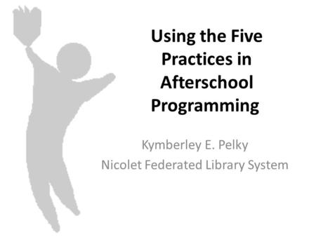 Using the Five Practices in Afterschool Programming Kymberley E. Pelky Nicolet Federated Library System.
