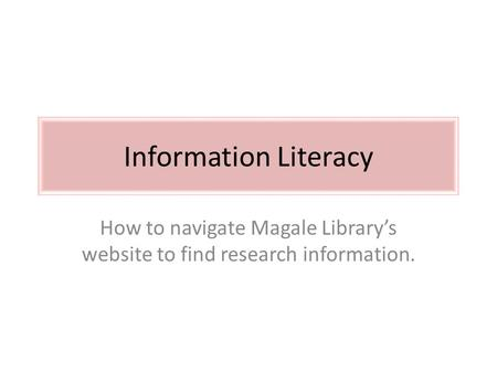 Information Literacy How to navigate Magale Library's website to find research information.