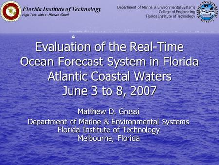 Evaluation of the Real-Time Ocean Forecast System in Florida Atlantic Coastal Waters June 3 to 8, 2007 Matthew D. Grossi Department of Marine & Environmental.