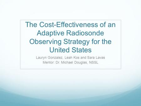 The Cost-Effectiveness of an Adaptive Radiosonde Observing Strategy for the United States Lauryn Gonzalez, Leah Kos and Sara Lavas Mentor: Dr. Michael.