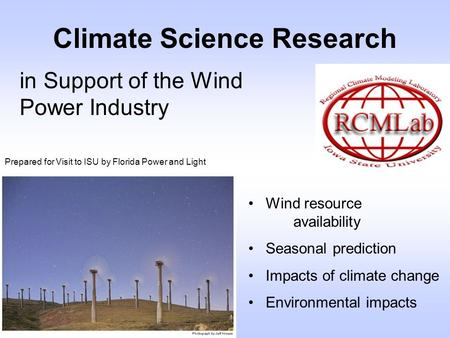 Climate Science Research in Support of the Wind Power Industry Wind resource availability Seasonal prediction Impacts of climate change Environmental impacts.