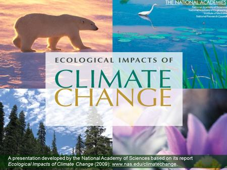A presentation developed by the National Academy of Sciences based on its report Ecological Impacts of Climate Change (2009): www.nas.edu/climatechange.