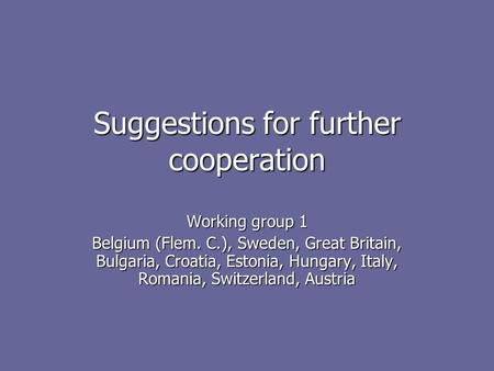 Suggestions for further cooperation Working group 1 Belgium (Flem. C.), Sweden, Great Britain, Bulgaria, Croatia, Estonia, Hungary, Italy, Romania, Switzerland,