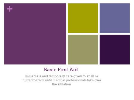 Basic First Aid Immediate and temporary care given to an ill or injured person until medical professionals take over the situation.
