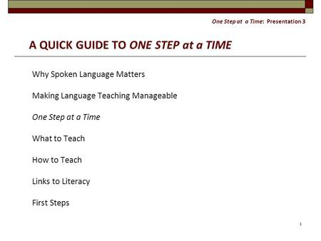 One Step at a Time: Presentation 3 A QUICK GUIDE TO ONE STEP at a TIME Why Spoken Language Matters Making Language Teaching Manageable One Step at a Time.