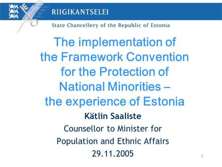 1 Kätlin Saaliste Counsellor to Minister for Population and Ethnic Affairs 29.11.2005 The implementation of the Framework Convention for the Protection.