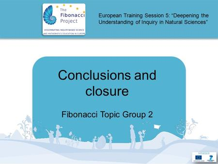 "European Training Session 5: ""Deepening the Understanding of Inquiry in Natural Sciences"" Conclusions and closure Fibonacci Topic Group 2."