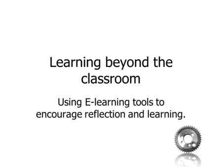 Learning beyond the classroom Using E-learning tools to encourage reflection and learning.