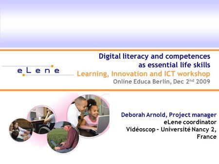 Digital literacy and competences as essential life skills Learning, Innovation and ICT workshop Online Educa Berlin, Dec 2 nd 2009 Deborah Arnold, Project.