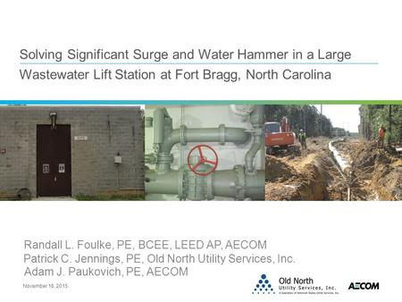 Solving Significant Surge and Water Hammer in a Large Wastewater Lift Station at Fort Bragg, North Carolina November 16, 2015 Randall L. Foulke, PE, BCEE,