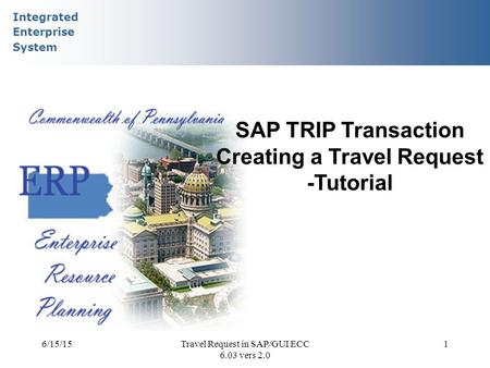 Integrated Enterprise System 6/15/15Travel Request in SAP/GUI ECC 6.03 vers 2.0 1 SAP TRIP Transaction Creating a Travel Request -Tutorial.
