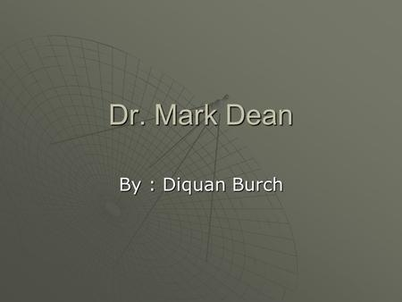 Dr. Mark Dean By : Diquan Burch. Life info  birth: March 2, 1957  place: Jefferson City, Tennessee  BS in Electrical Engineering from the University.