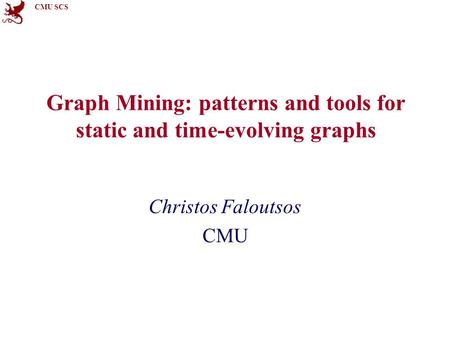 CMU SCS Graph Mining: patterns and tools for static and time-evolving graphs Christos Faloutsos CMU.