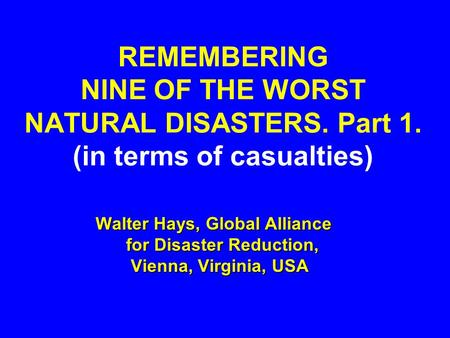 REMEMBERING NINE OF THE WORST NATURAL DISASTERS. Part 1. (in terms of casualties) Walter Hays, Global Alliance for Disaster Reduction, Vienna, Virginia,