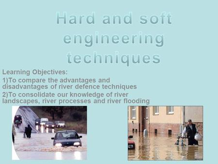 Learning Objectives: 1)To compare the advantages and disadvantages of river defence techniques 2)To consolidate our knowledge of river landscapes, river.
