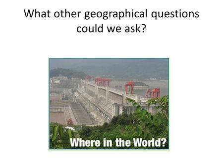 What other geographical questions could we ask?. Three Gorges Dam: a case study of a water management scheme LO: To explain the reason for a water management.