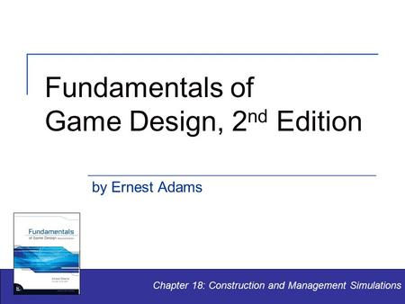 Fundamentals of Game Design, 2 nd Edition by Ernest Adams Chapter 18: Construction and Management Simulations.