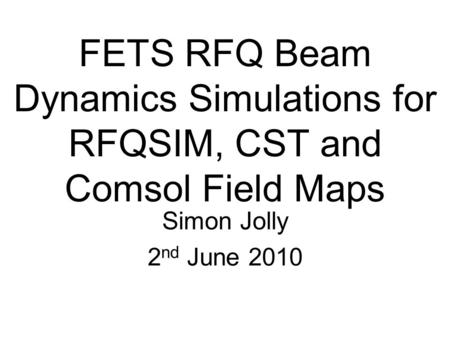 FETS RFQ Beam Dynamics Simulations for RFQSIM, CST and Comsol Field Maps Simon Jolly 2 nd June 2010.