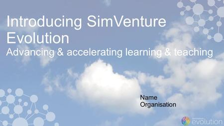 Introducing SimVenture Evolution Advancing & accelerating learning & teaching Name Organisation.