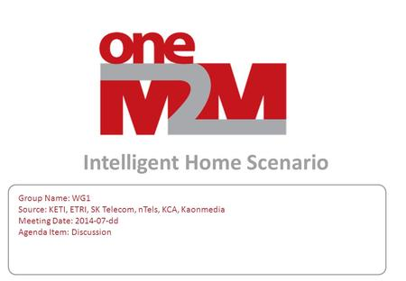 Intelligent Home Scenario Group Name: WG1 Source: KETI, ETRI, SK Telecom, nTels, KCA, Kaonmedia Meeting Date: 2014-07-dd Agenda Item: Discussion.