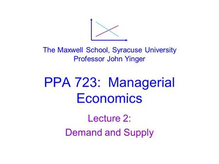 PPA 723: Managerial Economics Lecture 2: Demand and Supply The Maxwell School, Syracuse University Professor John Yinger.
