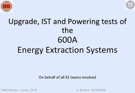 MPE Review – June 2, 2015 A. Erokhin, TE-MPE-EE Upgrade, IST and Powering tests of the Upgrade, IST and Powering tests of the 600A Energy Extraction Systems.
