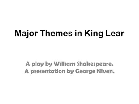 Major Themes in King Lear A play by William Shakespeare. A presentation by George Niven.