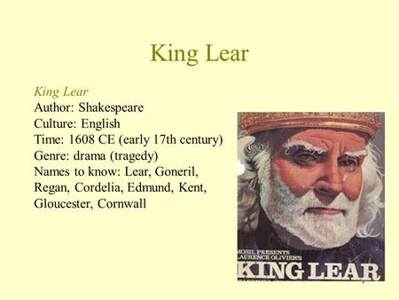 1 King Lear Author: Shakespeare Culture: English Time: 1608 CE (early 17th century) Genre: drama (tragedy) Names to know: Lear, Goneril, Regan, Cordelia,