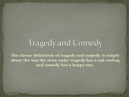 The classic definition of tragedy and comedy is simply about the way the story ends: tragedy has a sad ending and comedy has a happy one.