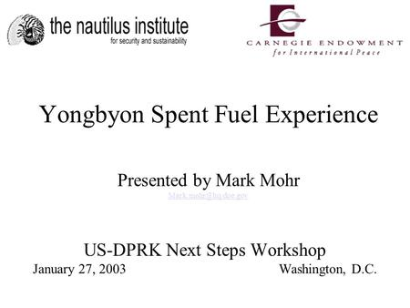 US-DPRK Next Steps Workshop January 27, 2003Washington, D.C. Yongbyon Spent Fuel Experience Presented by Mark Mohr