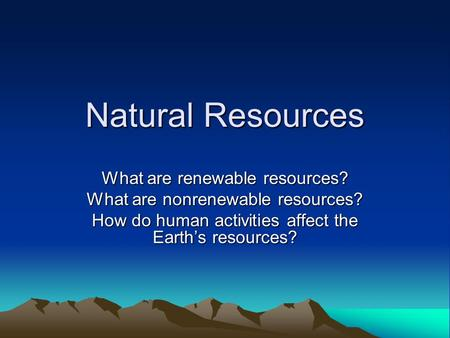 Natural Resources What are renewable resources? What are nonrenewable resources? How do human activities affect the Earth's resources?