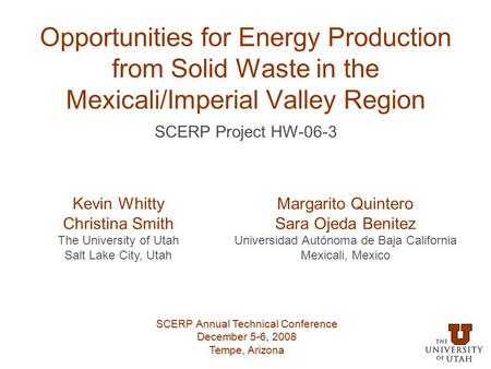 Opportunities for Energy Production from Solid Waste in the Mexicali/Imperial Valley Region Kevin Whitty Christina Smith The University of Utah Salt Lake.